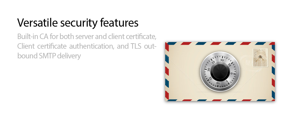 Versatile security features - Built-in Certificate Authority (CA) for both server and client certificates, Client certificate authentication, and TLS outbound SMTP delivery